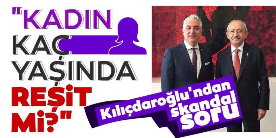 """Kılıçdaroğlu'ndan skandal soru! """"Kadın kaç yaşında, reşit mi?"""