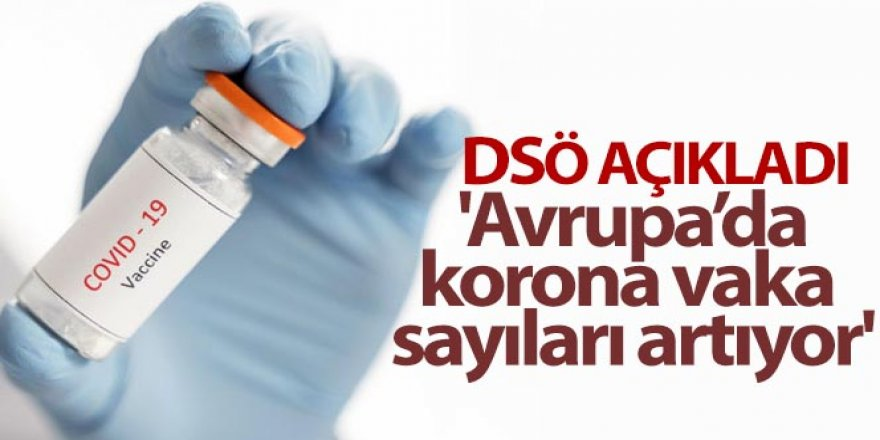 DSÖ: 'Avrupa'da korona vaka sayıları artıyor'