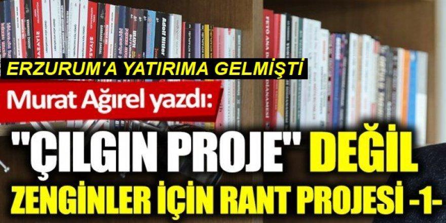 """""""Çılgın proje"""" değil zenginler için rant projesi: Bu iddia Erzurum'u karıştırır"""