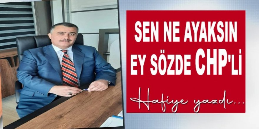 Sen ne ayaksın sözde CHP'li Önder Genç...