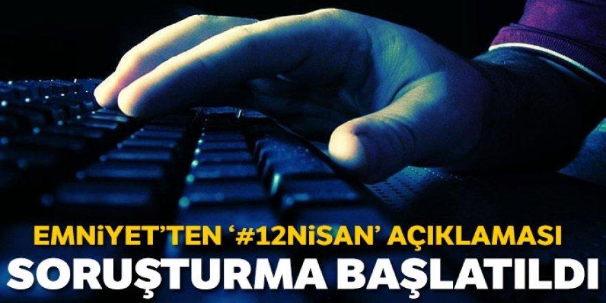 Emniyet'ten '12 Nisan' paylaşımlarına soruşturma