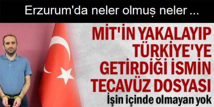 MİT'in yakalayıp Türkiye'ye getirdiği ismin tecavüz dosyası