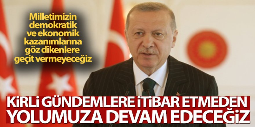 Erdoğan: 'Kirli gündemlere itibar etmeden yolumuza devam edeceğiz'