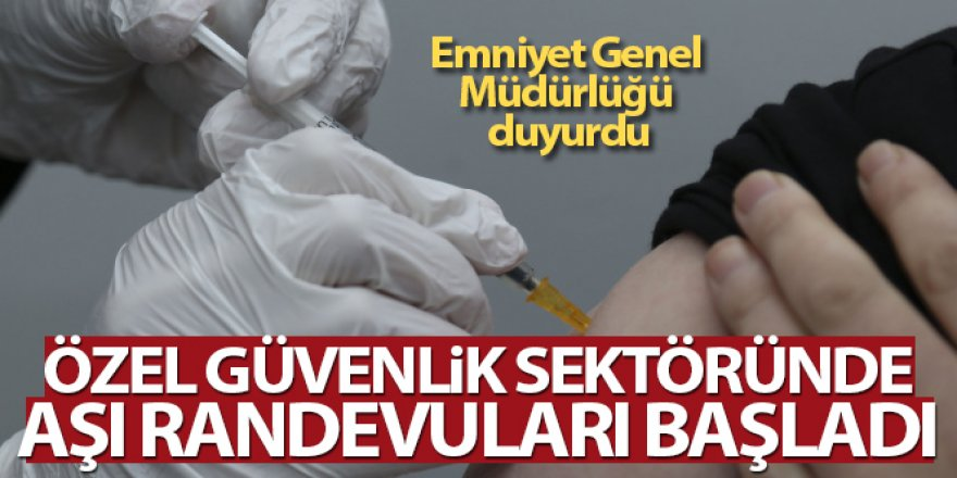 EGM: 'Özel güvenlik sektöründe aşı randevuları başladı'
