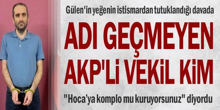 Gülen'in yeğenin istismardan tutuklandığı davada adı geçmeyen AKP'li vekil kim?