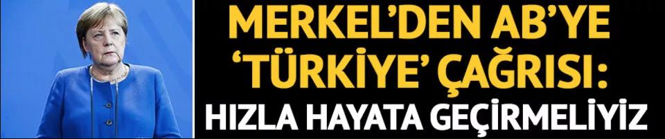 Merkel'den AB'ye Türkiye çağrısı: Hızla hayata geçirmeliyiz
