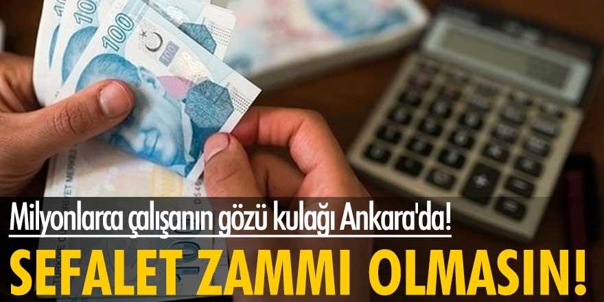 Milyonlarca çalışanın gözü kulağı Ankara'da! Sefalet zammı olmasın
