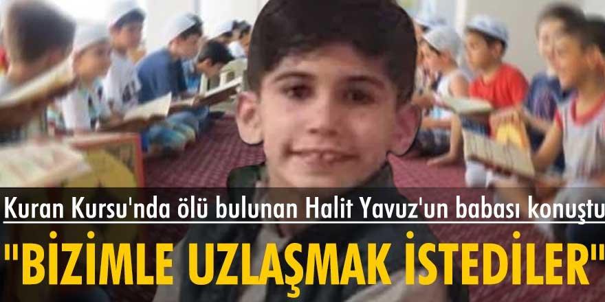 """Kuran Kursu'nda ölü bulunan Halit Yavuz'un babası: """"Bizimle uzlaşmak istediler"""""""