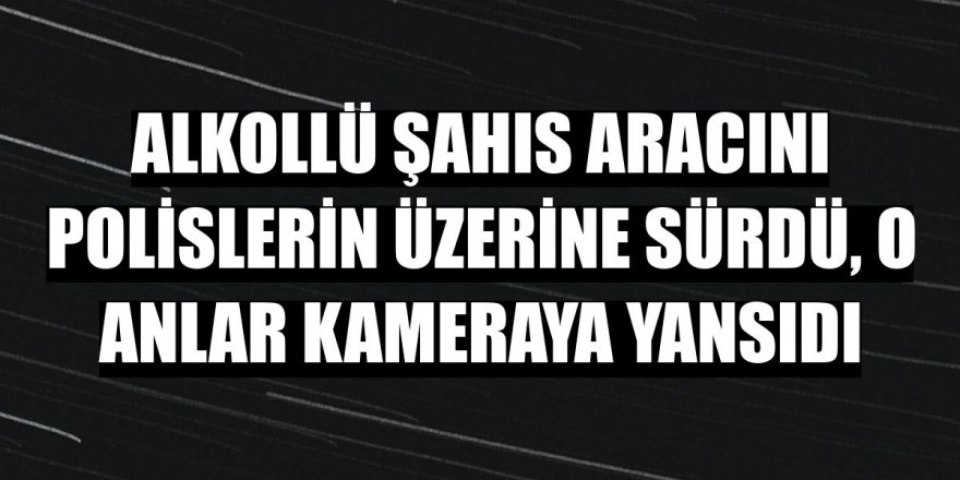 Erzurum 'da Alkollü şahıs aracını polislerin üzerine sürdü,