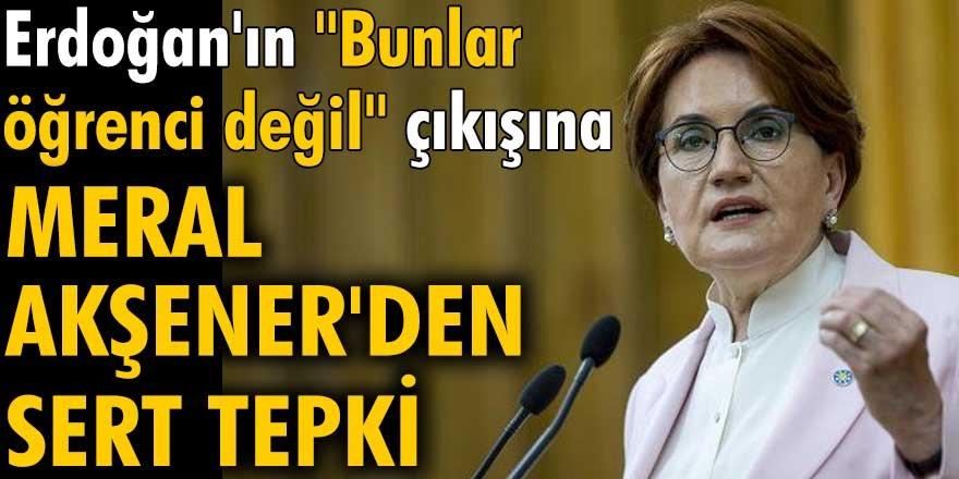 """Erdoğan'ın """"Bunlar öğrenci değil"""" çıkışına Meral Akşener'den sert tepki"""