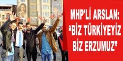 MHP'li Arslan: 'Biz Türkiyeyiz, Erzurumuz'