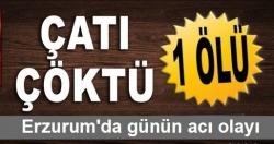 Erzurum'da kulübe çöktü: 1 ölü!