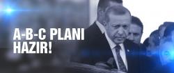 Erdoğan'ın A, B, C planları hazır