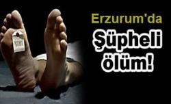 Erzurum'da şüpheli ölüm!