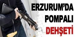 Erzurum'da pompalı dehşeti!