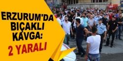 Erzurum'da bıçaklı kavga 2 yaralı