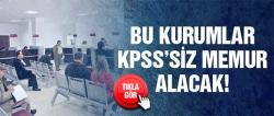 Bu kurumlar KPSS'siz memur alacak!