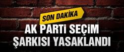 AK Parti seçim şarkısı yasaklandı?