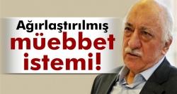 Gülen'e ağırlaştırılmış müebbet hapis istemi