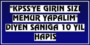 """Erzurum'da """"KPSS'ye girin sizi memur yapalım"""" diyen sanığa 10 yıl hapis"""