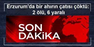 Erzurum'da bir ahırın çatısı çöktü: 2 ölü, 6 yaralı