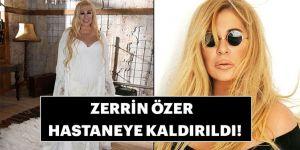Zerrin Özer hastaneye kaldırıldı