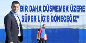 """""""Bir daha düşmemek üzere Süper Lig'e döneceğiz"""""""