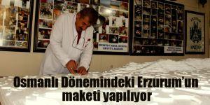 Osmanlı Döneminde ki Erzurum'un maketi yapılıyor