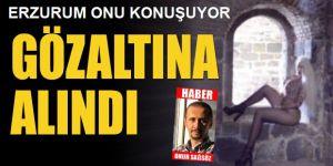 Erzurum'da gündem olan o kadın gözaltına alındı