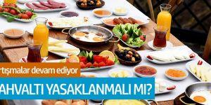 Tartışmalar devam ediyor... Kahvaltı yasaklanmalı mı?