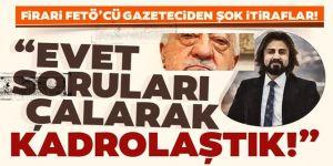 Firari FETÖ'cü gazeteciden şok itiraflar