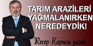 TARIM ARAZİLERİ YAĞMALANIRKEN NEREDEYDİK!