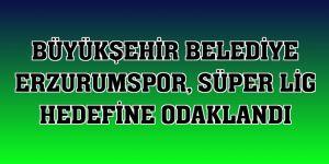 Erzurumspor, Süper Lig hedefine odaklandı