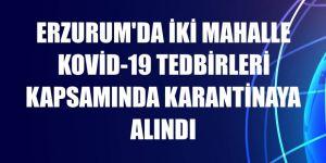 Erzurum'da iki mahalle Kovid-19 tedbirleri kapsamında karantinaya alındı