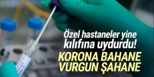 Özel hastanelerde koronavirüs testi vurgunu devam ediyor