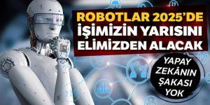Robotlar 2025'te işimizin yarısını elimizden alacak