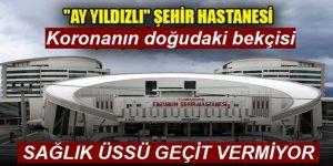 Koronanın doğudaki bekçisi Erzurum Şehir Hastanesi
