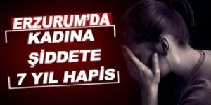 Erzurum'da kadına şiddete 7 yıl hapis